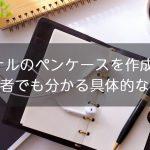 オリジナルのペンケースを作成してみよう!初心者でも分かる具体的な方法を解説!!
